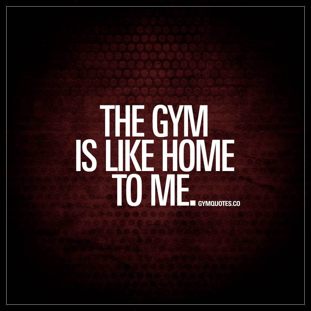 The gym is like home to me quote about