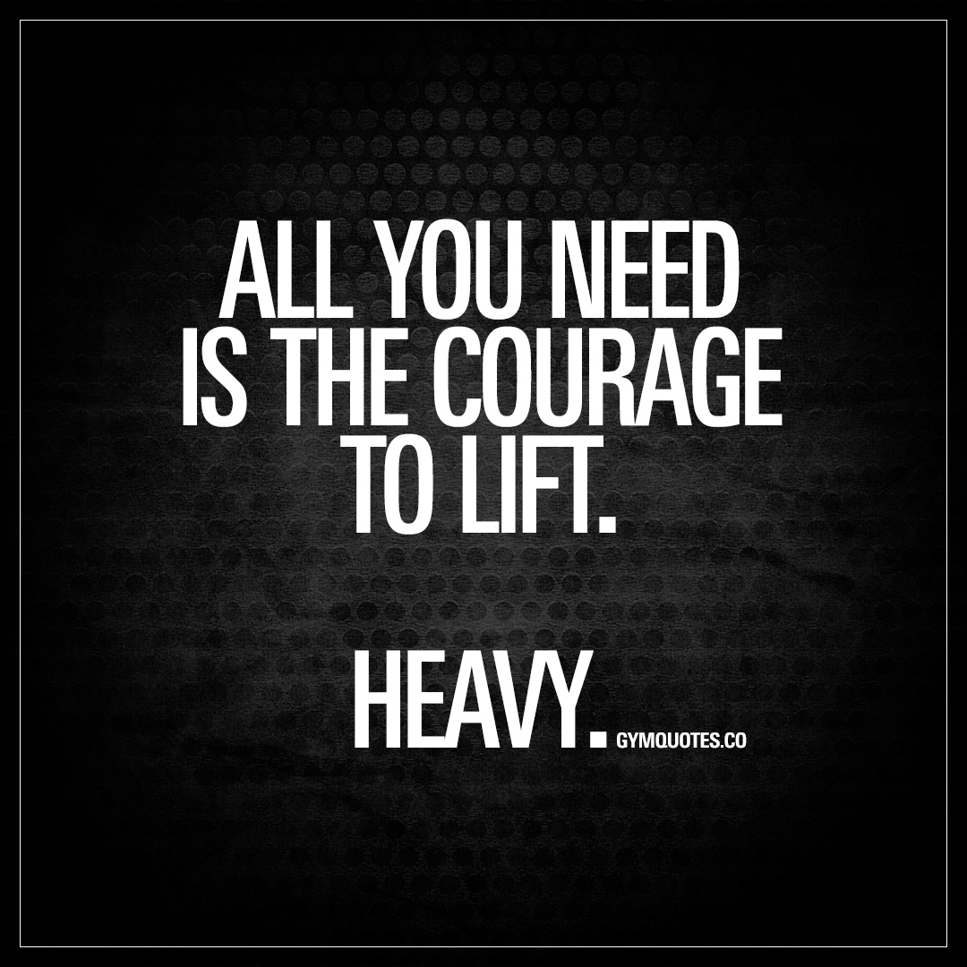 Quotes Courage All You Need Is The Courage To Liftheavy  Gym Motivation Quote