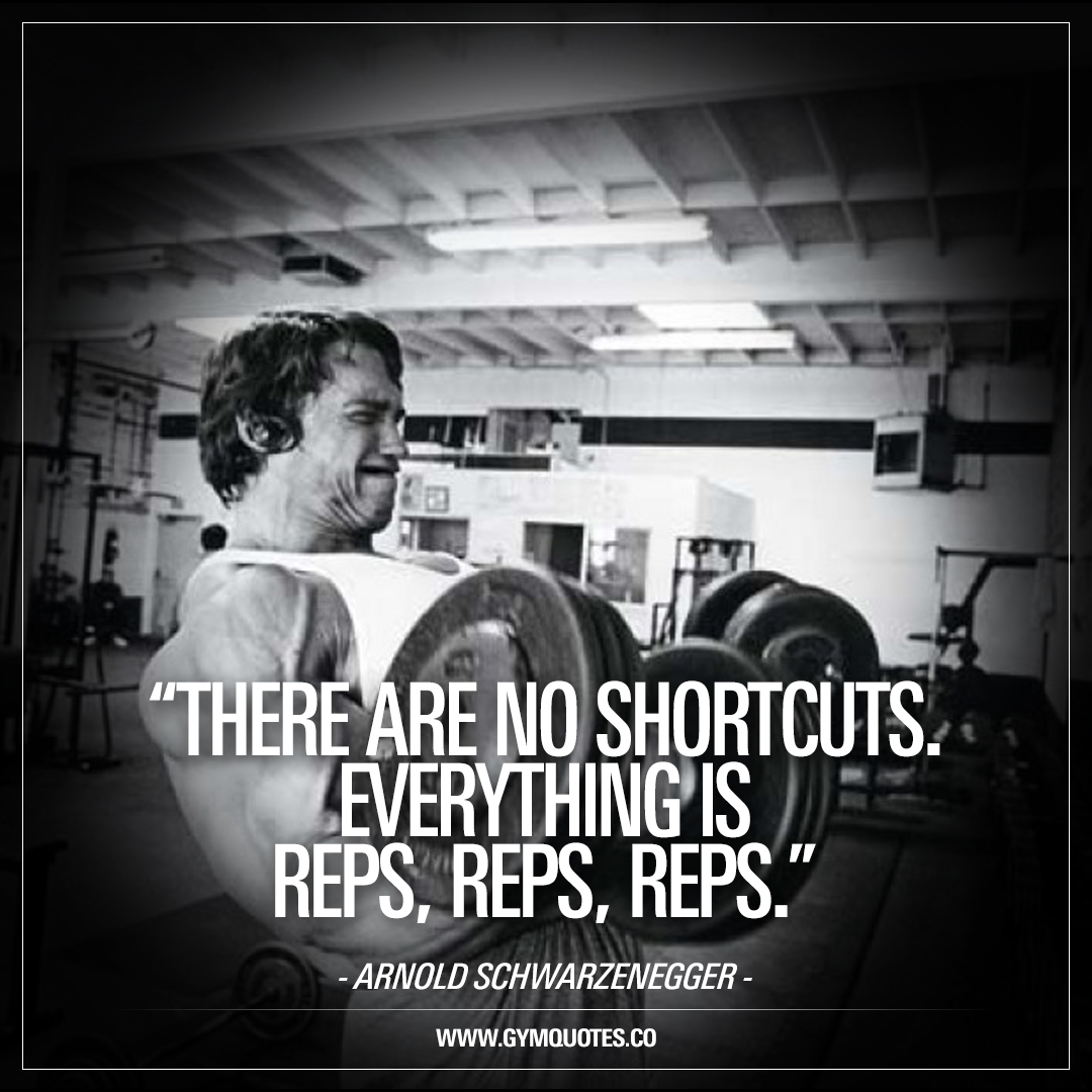 There are no shortcuts. Everything is reps, reps, reps - Arnold Schwarzenegger.