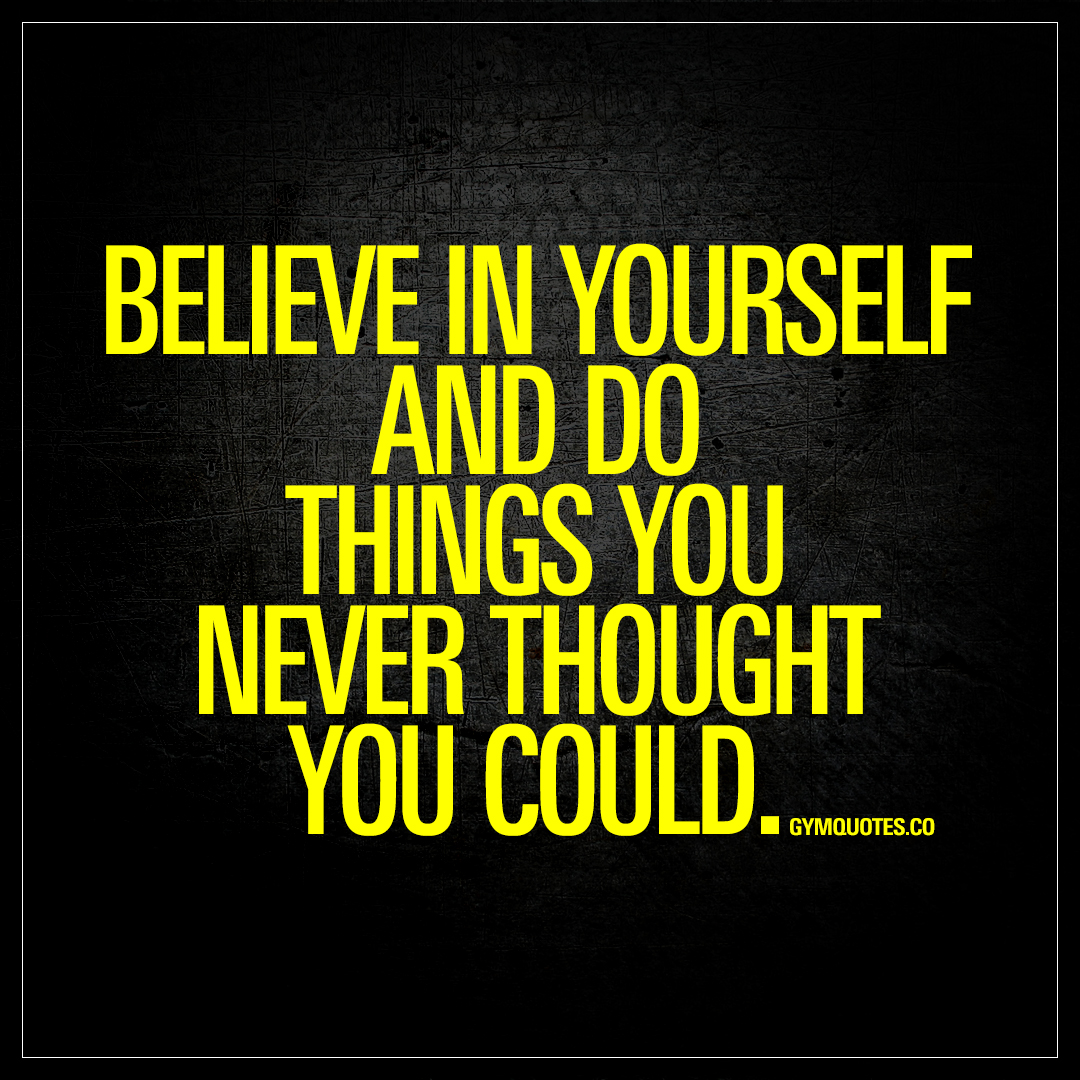 Believe in yourself and do things you never thought