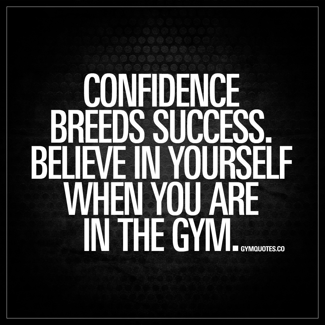 Confidence Breeds Success Believe In Yourself When You Are In The Gym