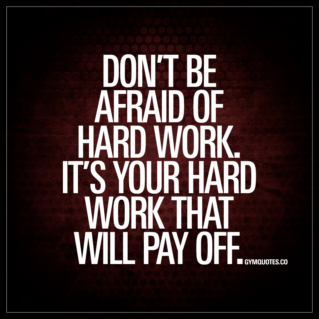 Dont Be Afraid Of Hard Work Its Your Hard Work That Will Pay Off