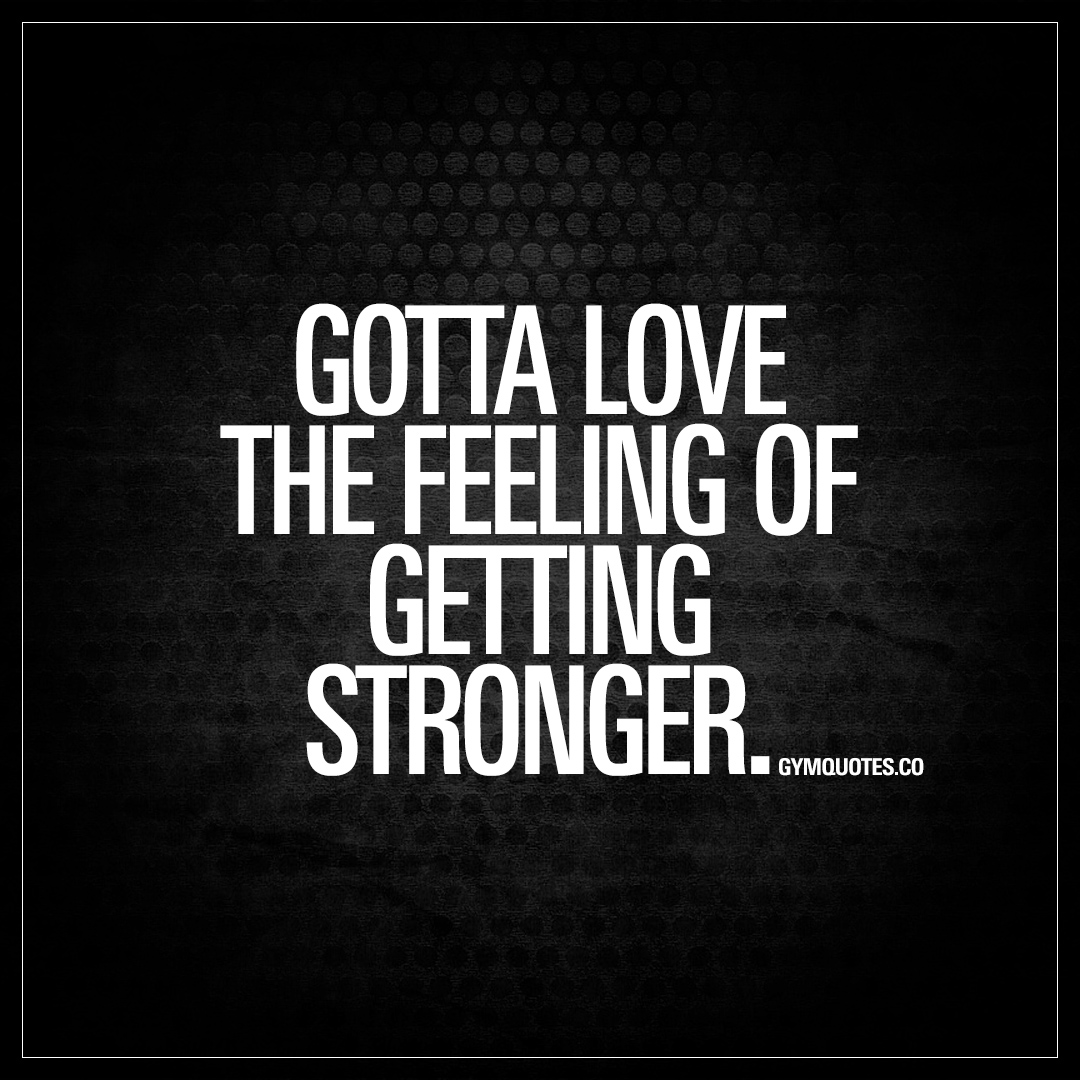 Stronger Quotes Gotta Love The Feeling Of Getting Stronger  The Best Gym And