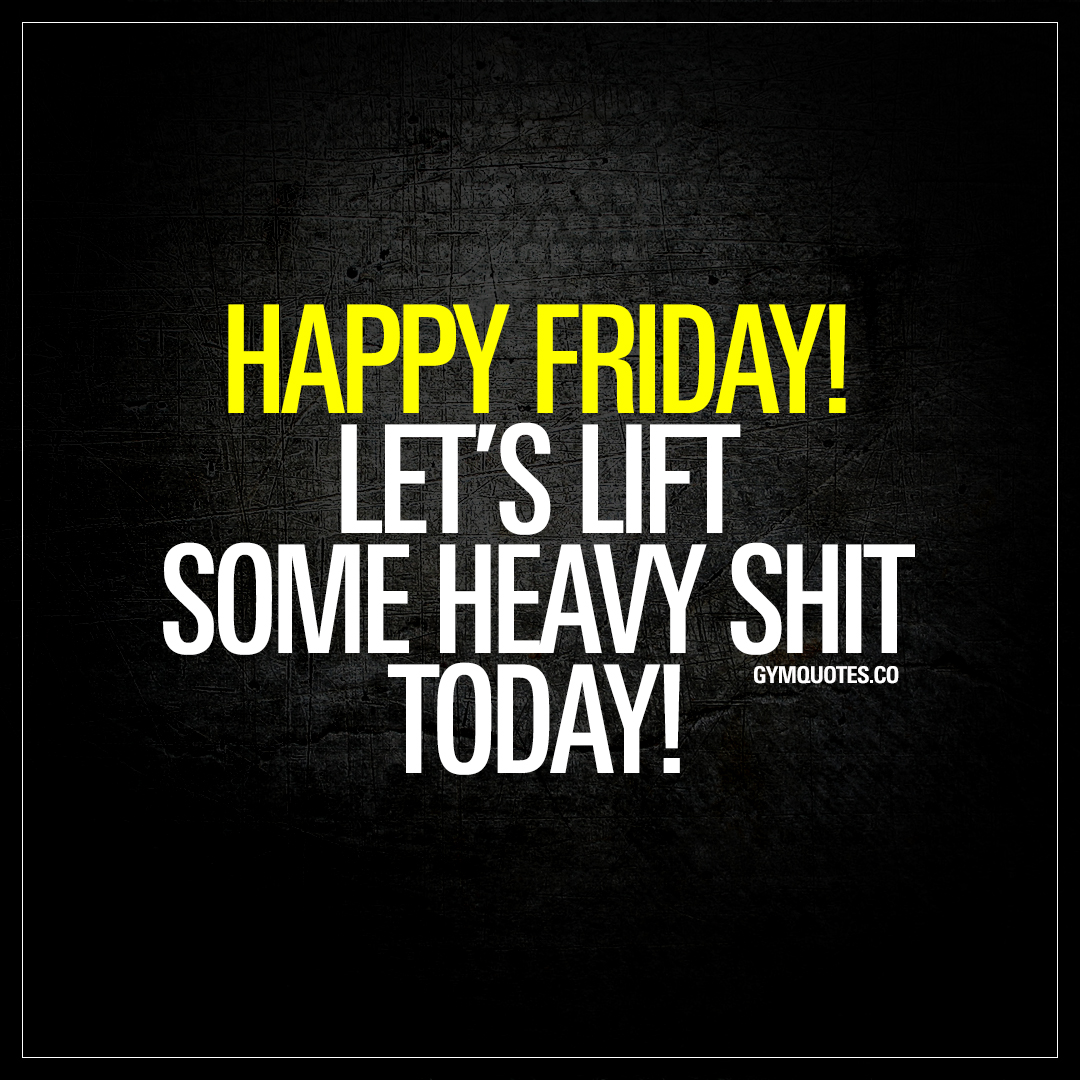 Happy Friday! Let's lift some heavy shit today!