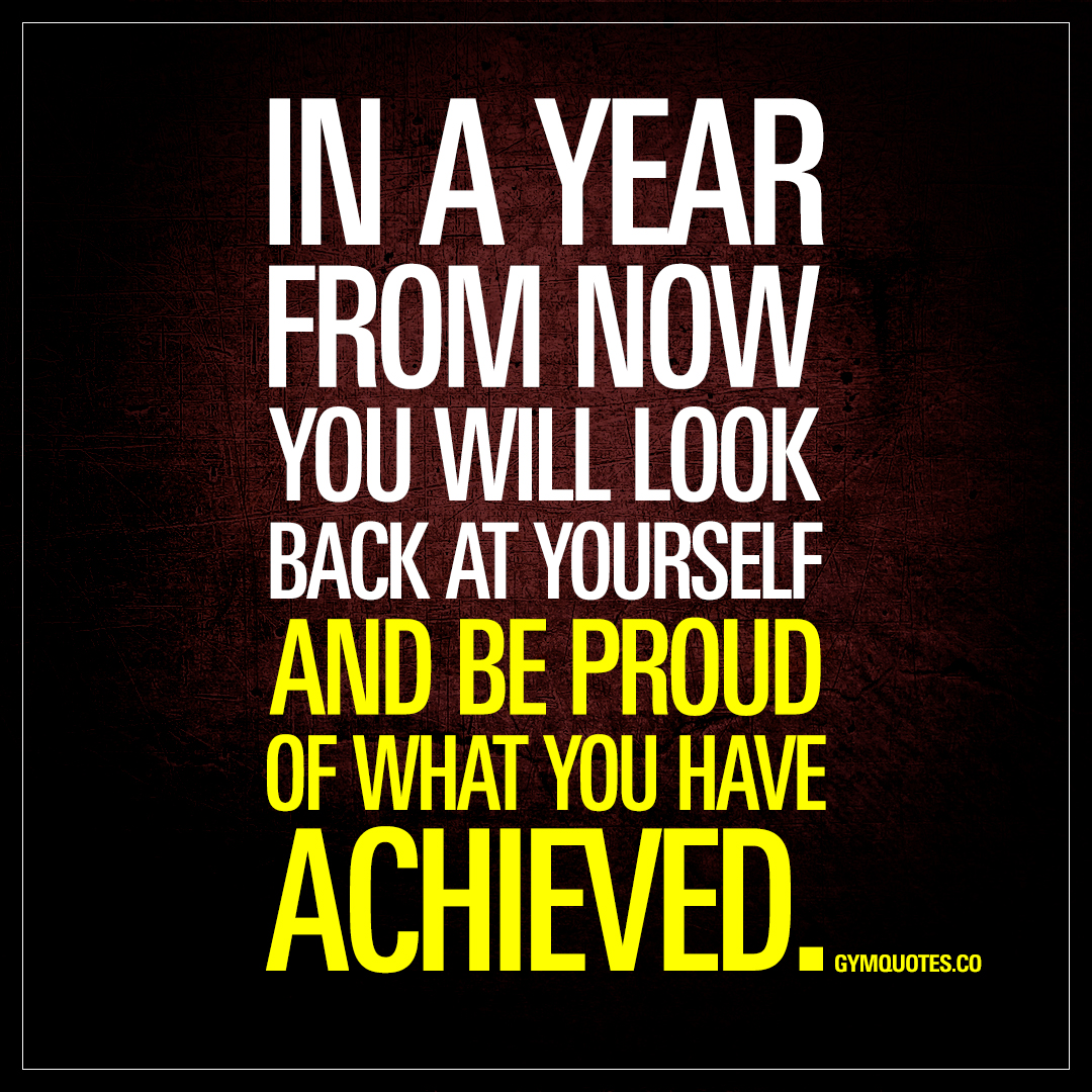 Motivational Quotes: In A Year From Now You Will Look Back At Yourself