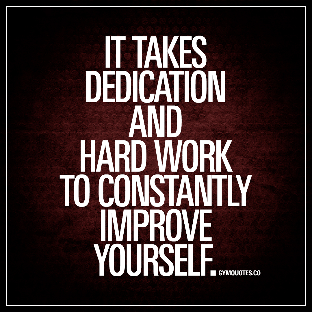 Motivational Inspirational Quotes: It Takes Dedication And Hard Work To Constantly Improve
