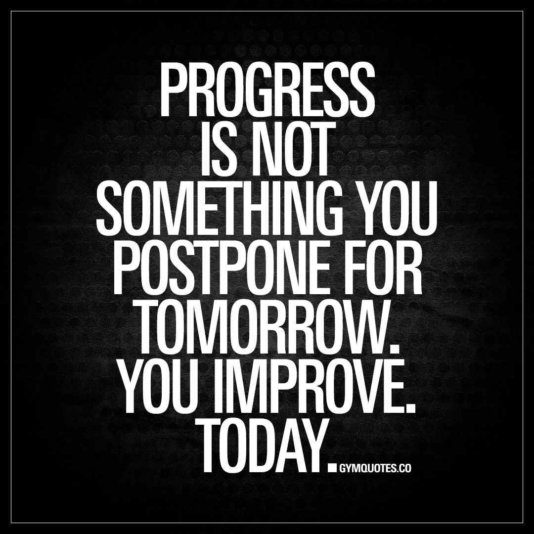 Quotes About Progress Progress Is Not Something You Postpone For Tomorrow  Gym Quotes