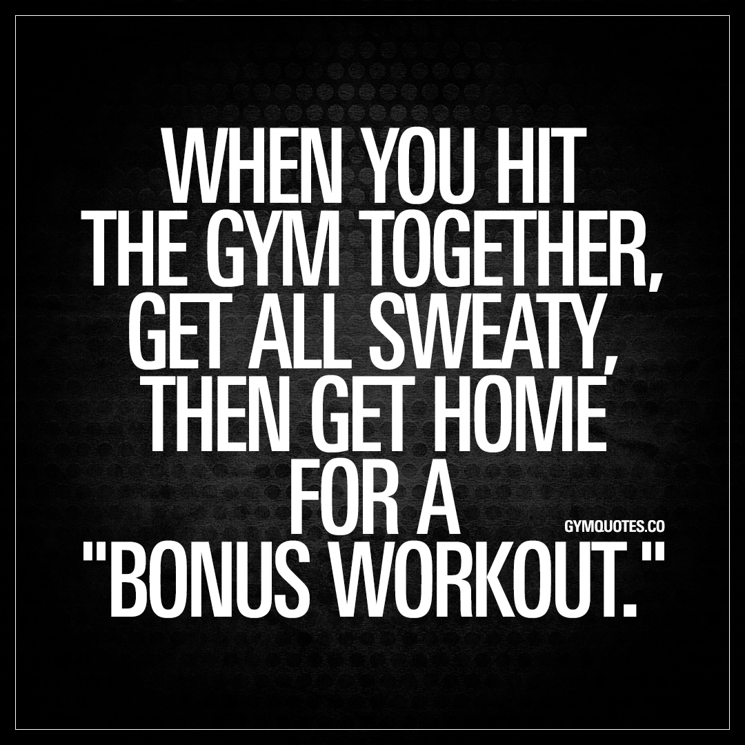 """Together Quotes When You Hit The Gym Together Then Get Home For A """"bonus Workout."""""""