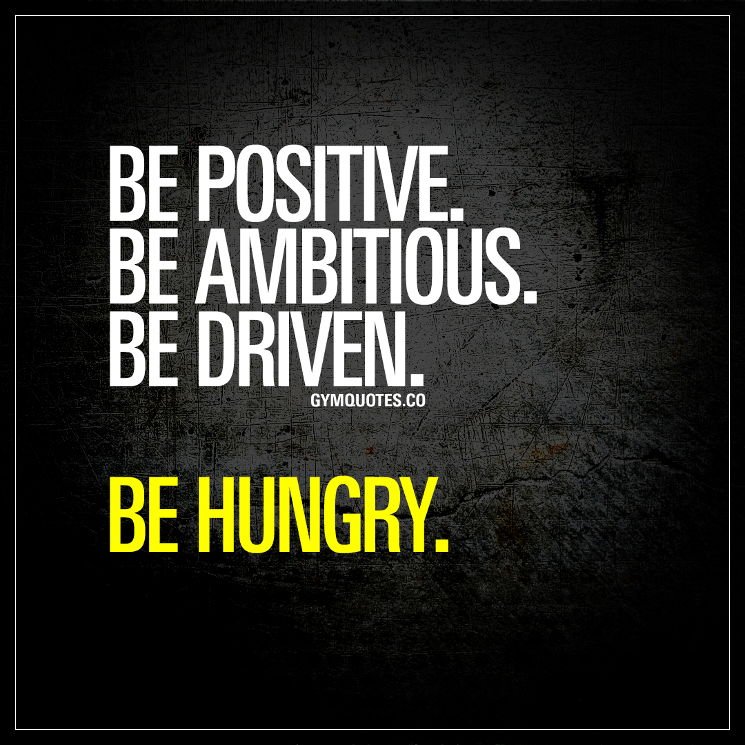 Motivational Inspirational Quotes: Be Positive. Be Ambitious. Be Driven. Be Hungry