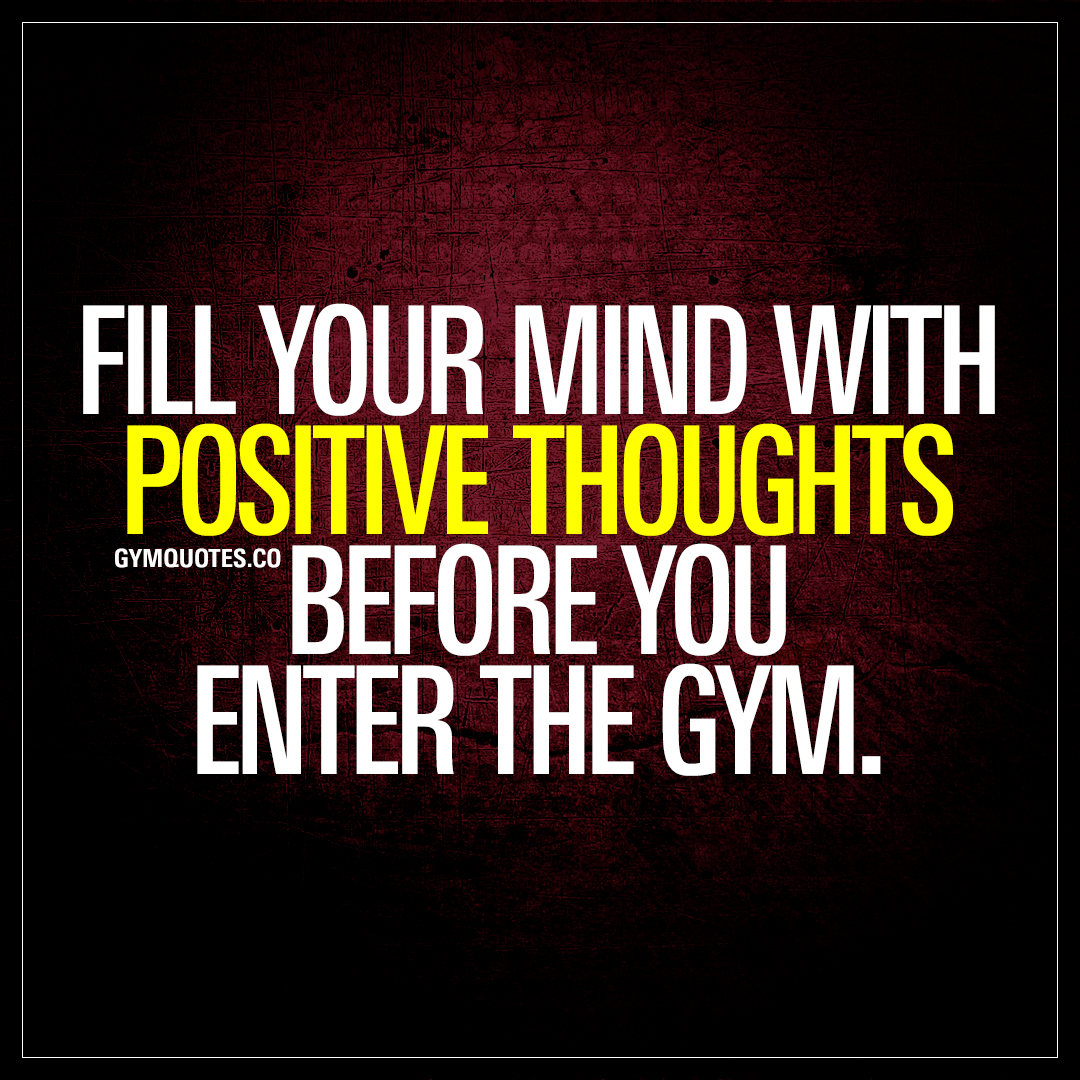 fill your mind with positive thoughts before you enter the gym quotes