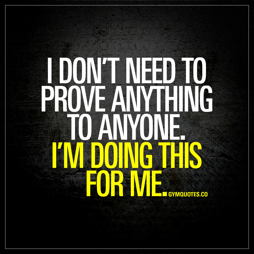 I Dont Need To Prove Anything To Anyone Im Doing This For Me
