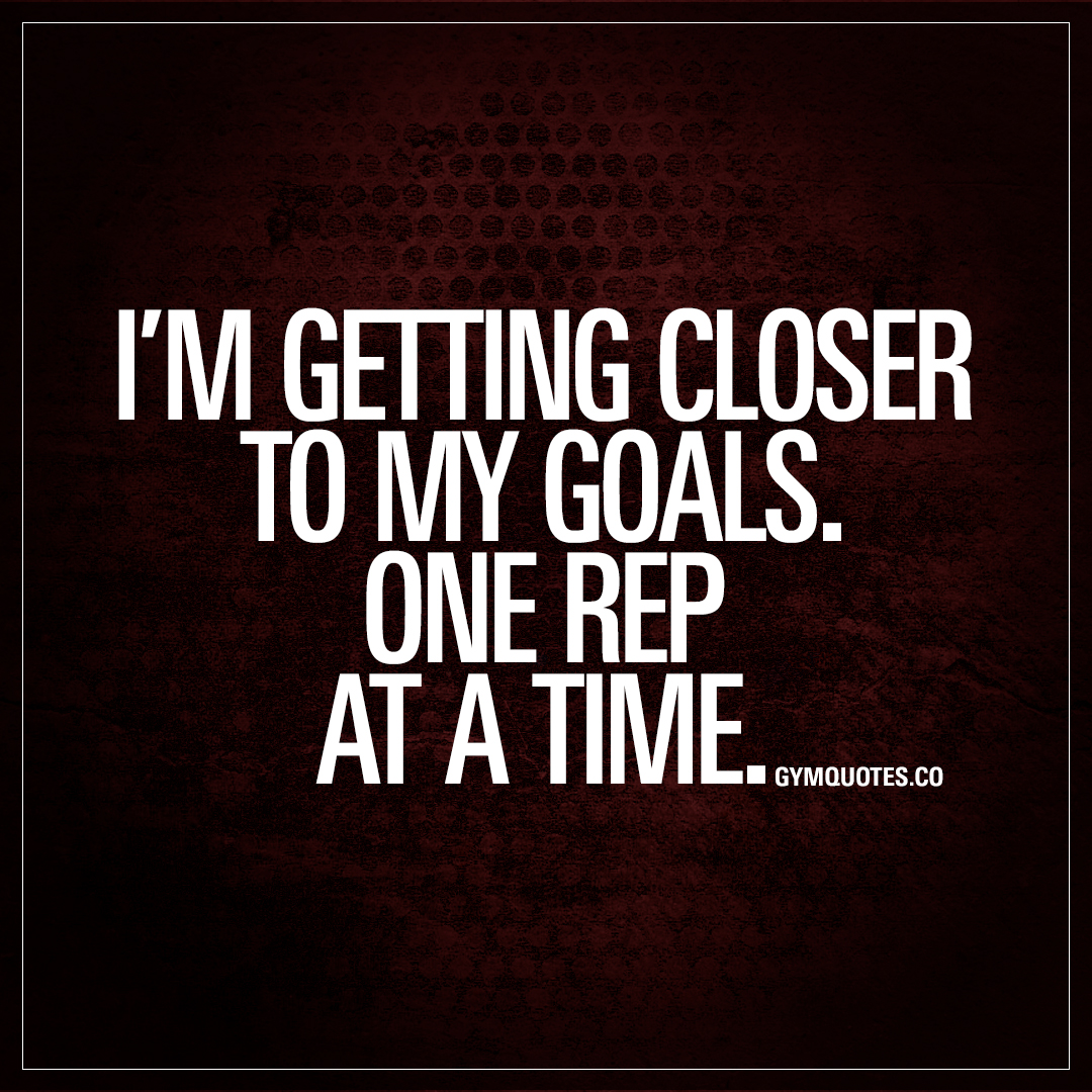 Im Getting Closer To My Goals One Rep At A Time Gym Success Quotes