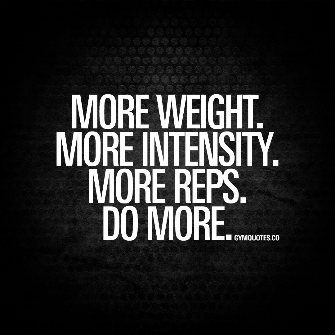 Rage And Intensity Quotes: More Weight. More Intensity. More Reps. Do More