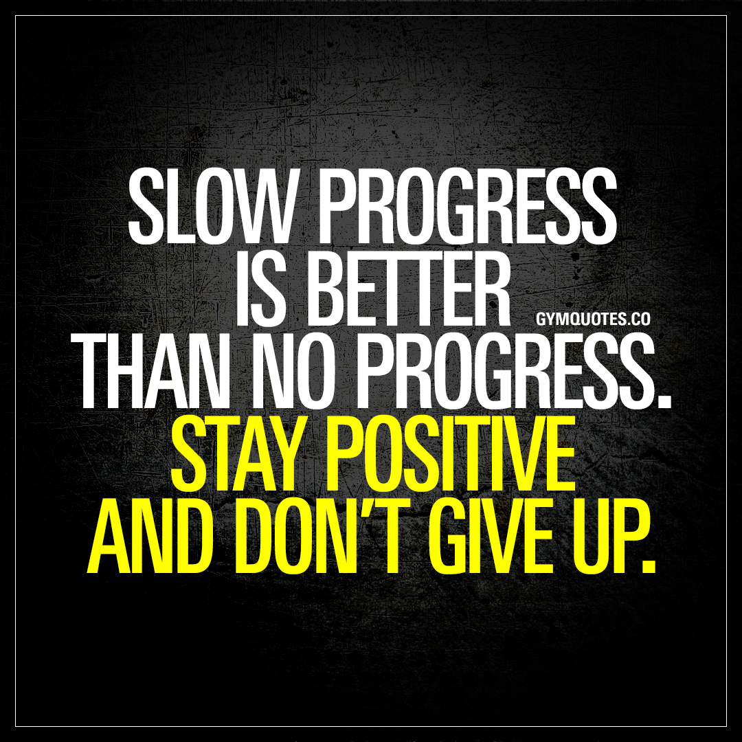 Progress Quotes Slow Progress Is Better Than No Progressstay Positive And Don't .