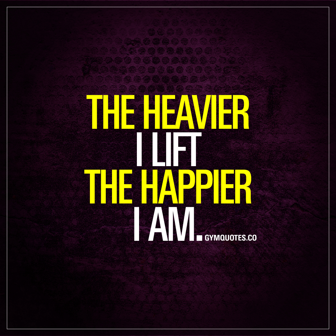 Lifting Quotes The Heavier I Lift The Happier I Am  Lifting Heavy Quotes