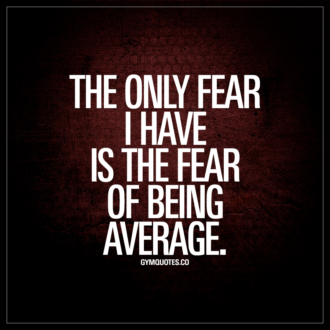 Fear Quotes The Only Fear I Have Is The Fear Of Being Average  Don't Be
