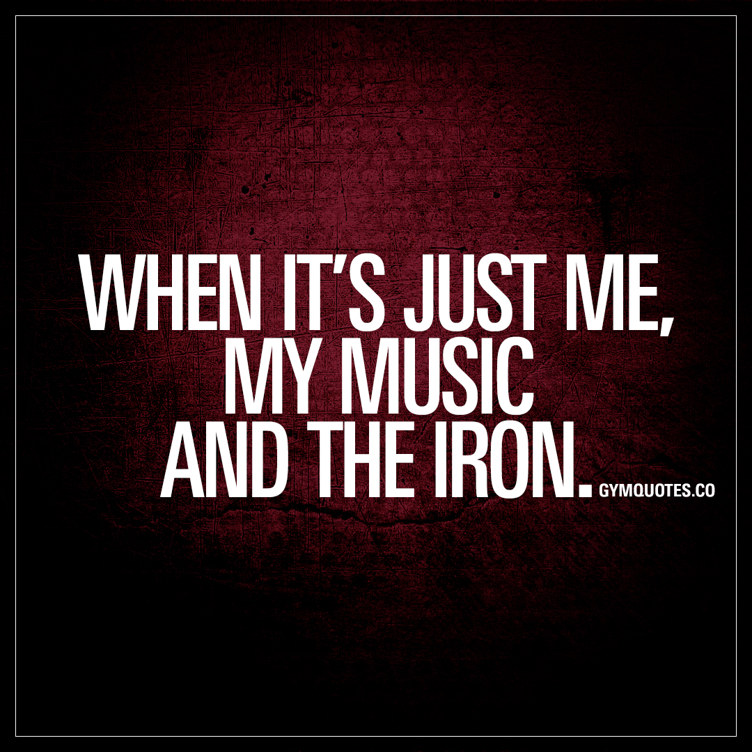 Quotes Music When It's Just Me My Music And The Iron  The Best Gym Quotes