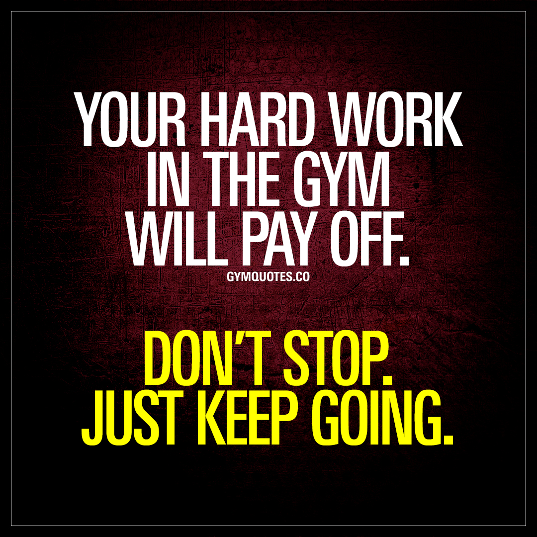 Your Hard Work In The Gym Will Pay Off Dont Stop Just Keep Going