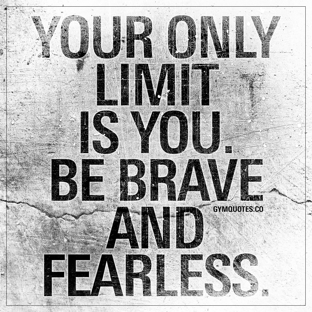 Your only limit is you. Be brave and fearless ...