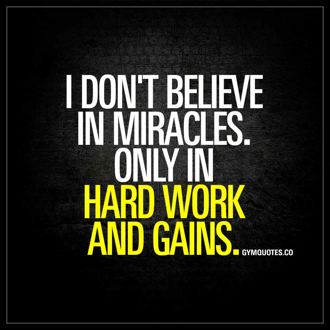 I don't believe in miracles. Only in hard work and gains ...