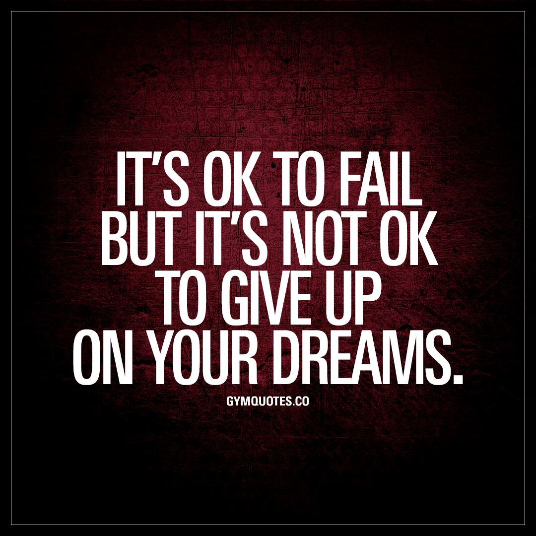 Most Inspirational Quotes About Not Giving Up: It's Ok To Fail But It's Not Ok To Give Up On Your Dreams