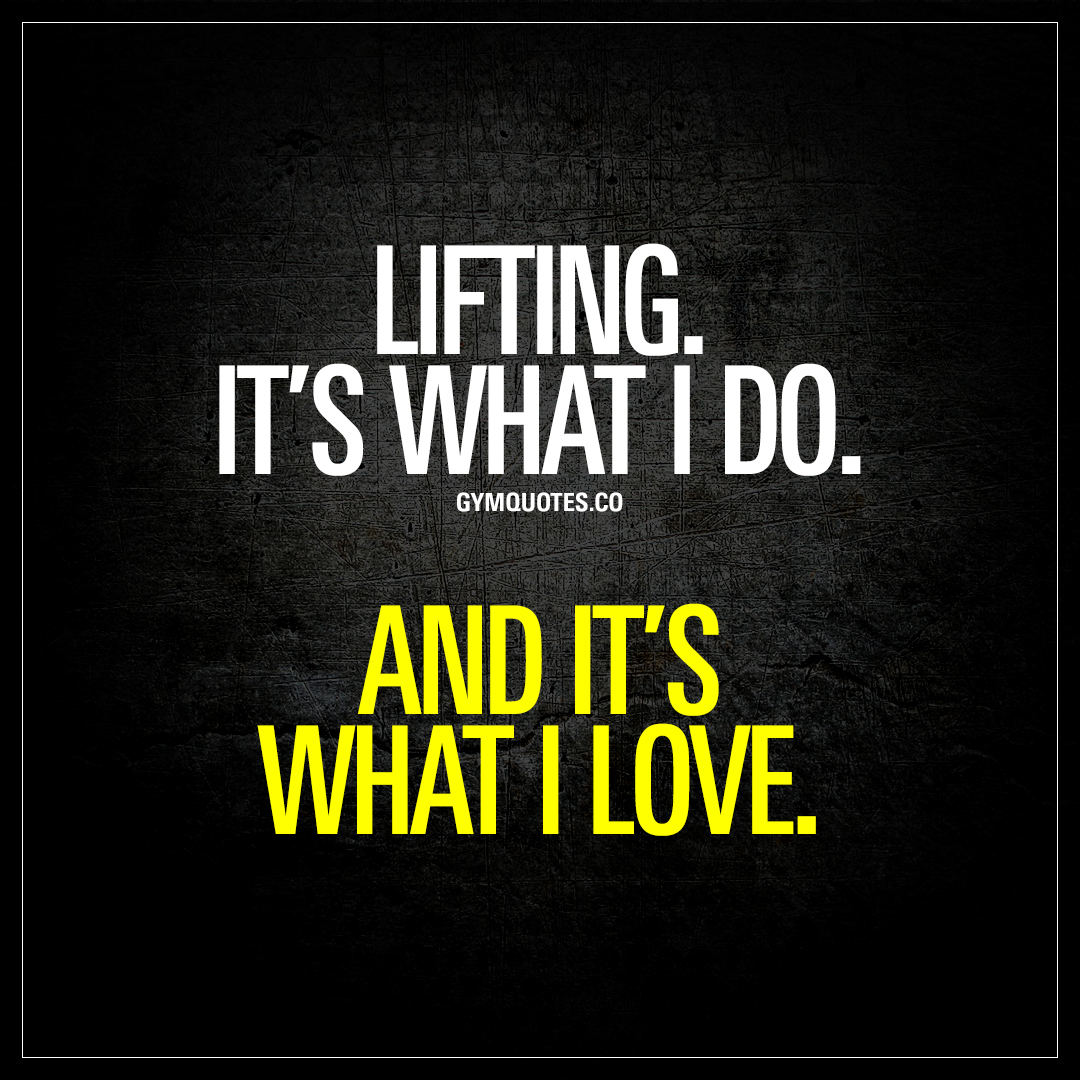 Lifting Quotes Liftingit's What I Doand It's What I Love  Best Quotes About