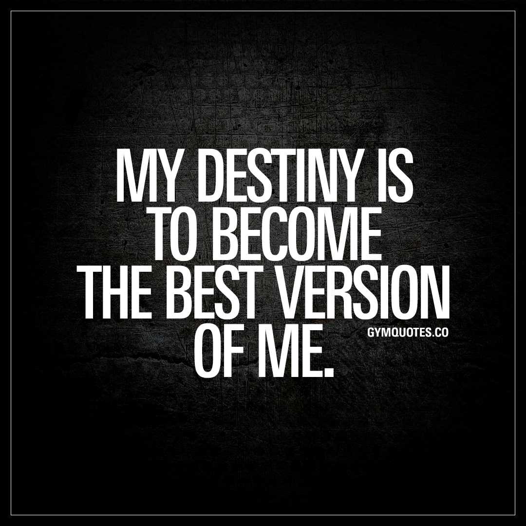 Be The Best Version Of You Quote: My Destiny Is To Become The Best Version Of Me