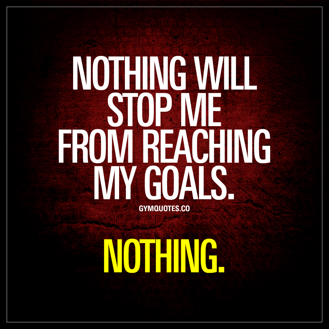 nothing will stop me from reaching my goals nothing gym quotes