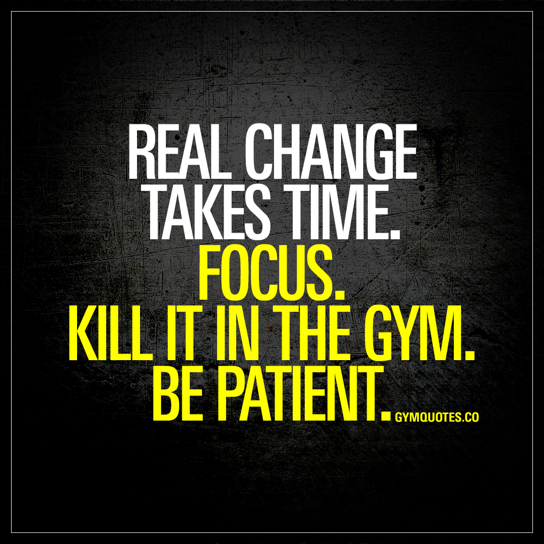 Focus Quotes Real Change Takes Timefocuskill It In The Gymbe Patient