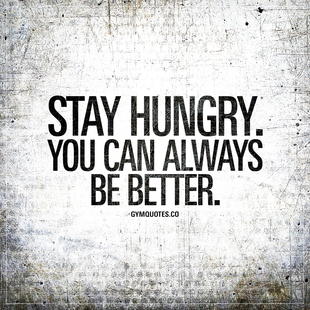 Stay hungry. You can always be better | Best quotes for ...