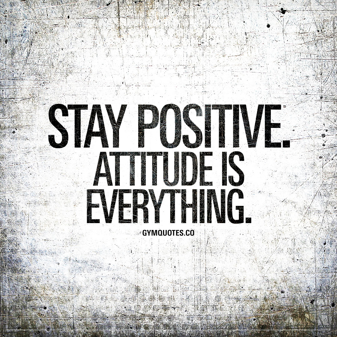 Positive Quotes Stay Positiveattitude Is Everything  Motivational Gym Quotes