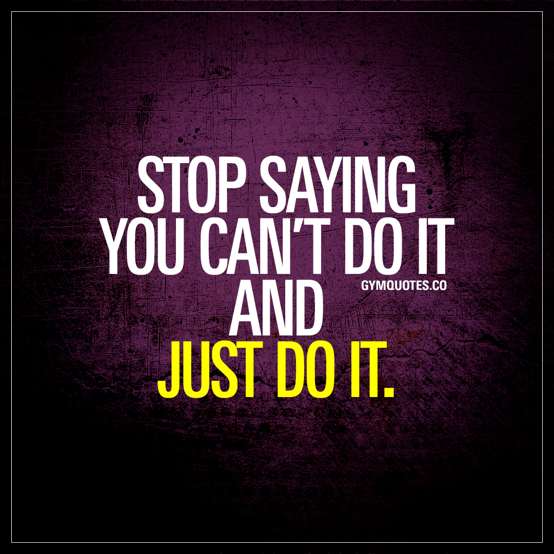 Stop saying you can\'t do it and just do it | Motivational ...
