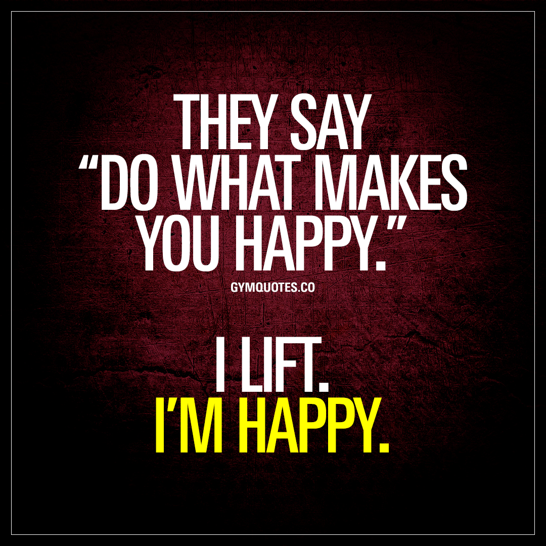 "What Makes You Happy Quotes Prepossessing They Say ""do What Makes You Happy""i Lifti'm Happy  Gym Quotes"