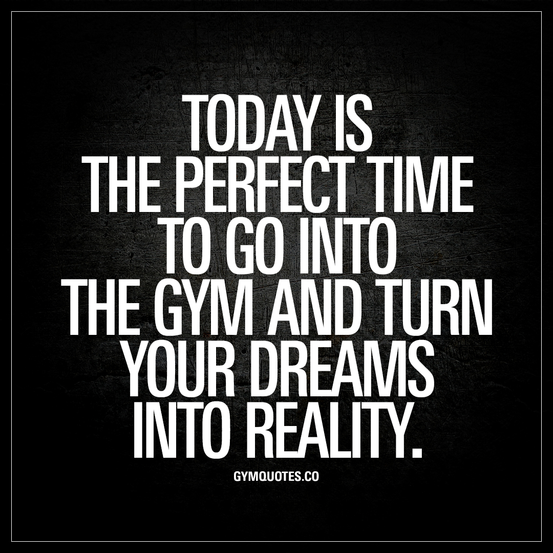 Today is the perfect time to go into the gym and turn your dreams