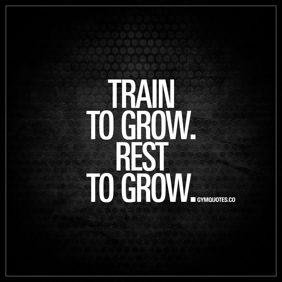 Train to grow. Rest to grow. Gym Quote