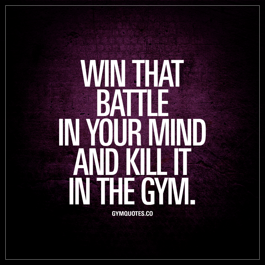 Win that battle in your mind and kill it the gym