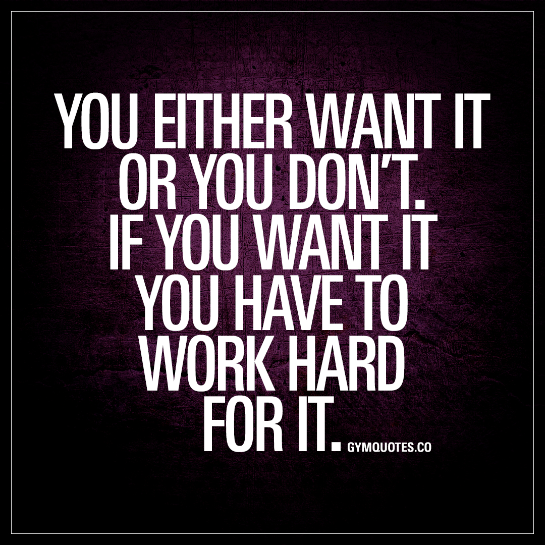 If You Want It You Have To Work Hard For It Motivational Gym Quotes