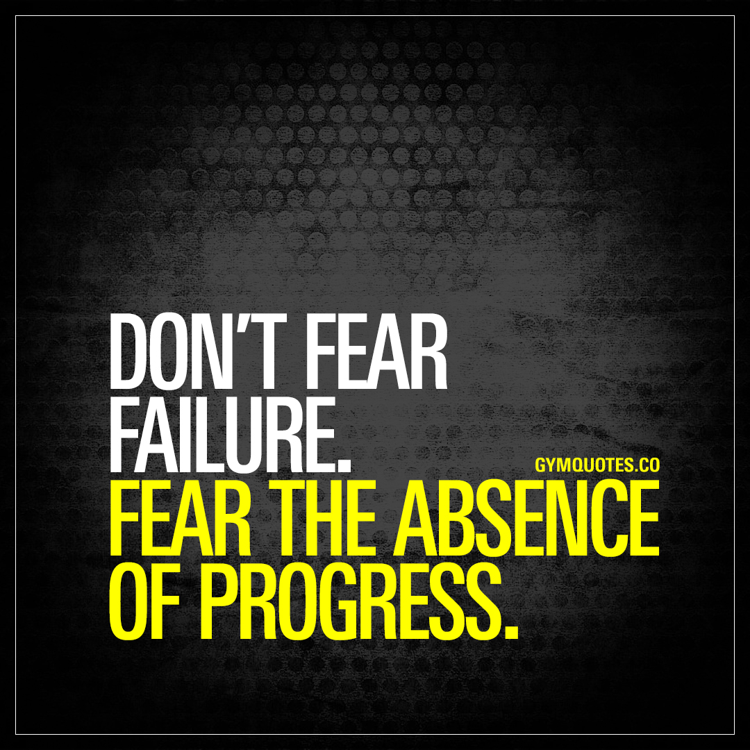 Inspirational Quotes About Failure: Don't Fear Failure. Fear The Absence Of Progress