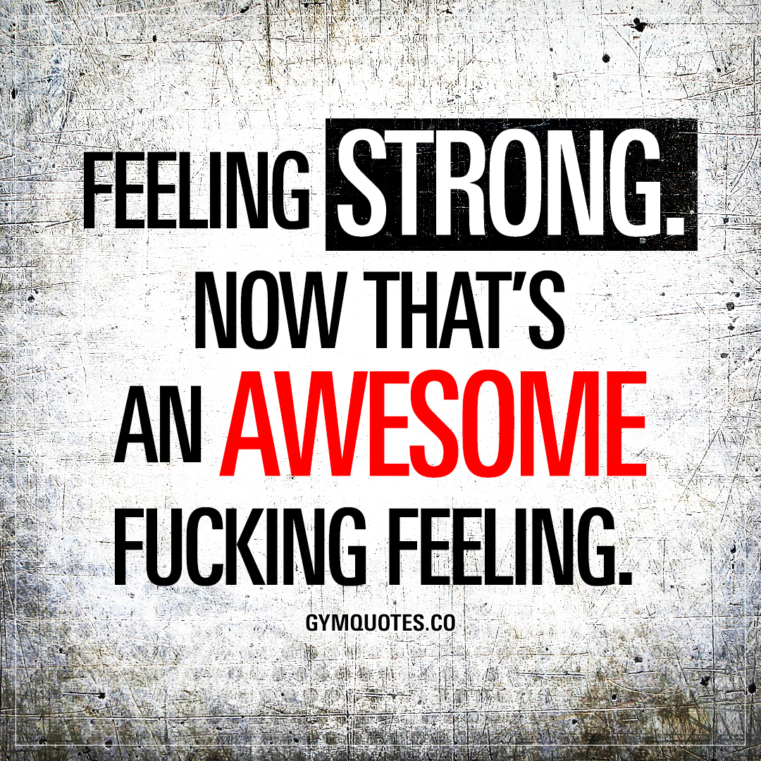 Feeling Strong Now Thats An Awesome Fucking