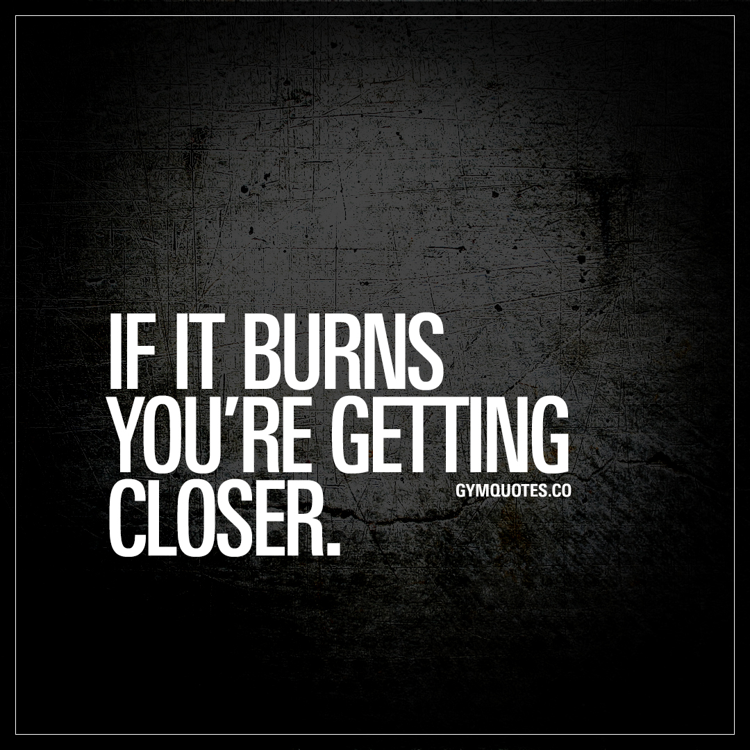 If it burns you re getting closer the best workout