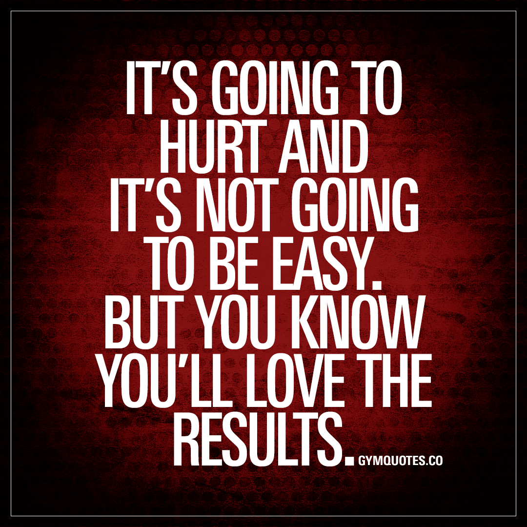It s going to hurt and not be easy gym