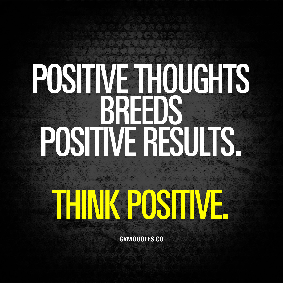 Quotes Positive Positive Thoughts Breeds Positive Resultsthink Positive  Gym Quotes