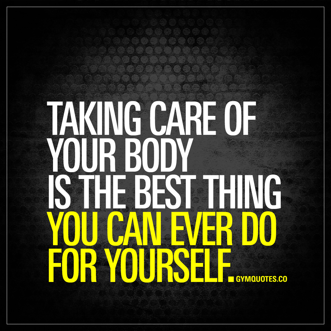 Body Quotes: Taking Care Of Your Body Is The Best Thing You Can Ever Do
