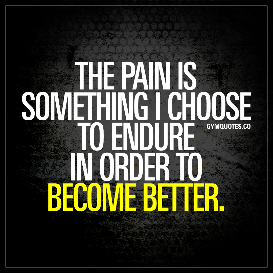 Quotes Pain The Pain Is Something I Choose To Endure In Order To Become Better.