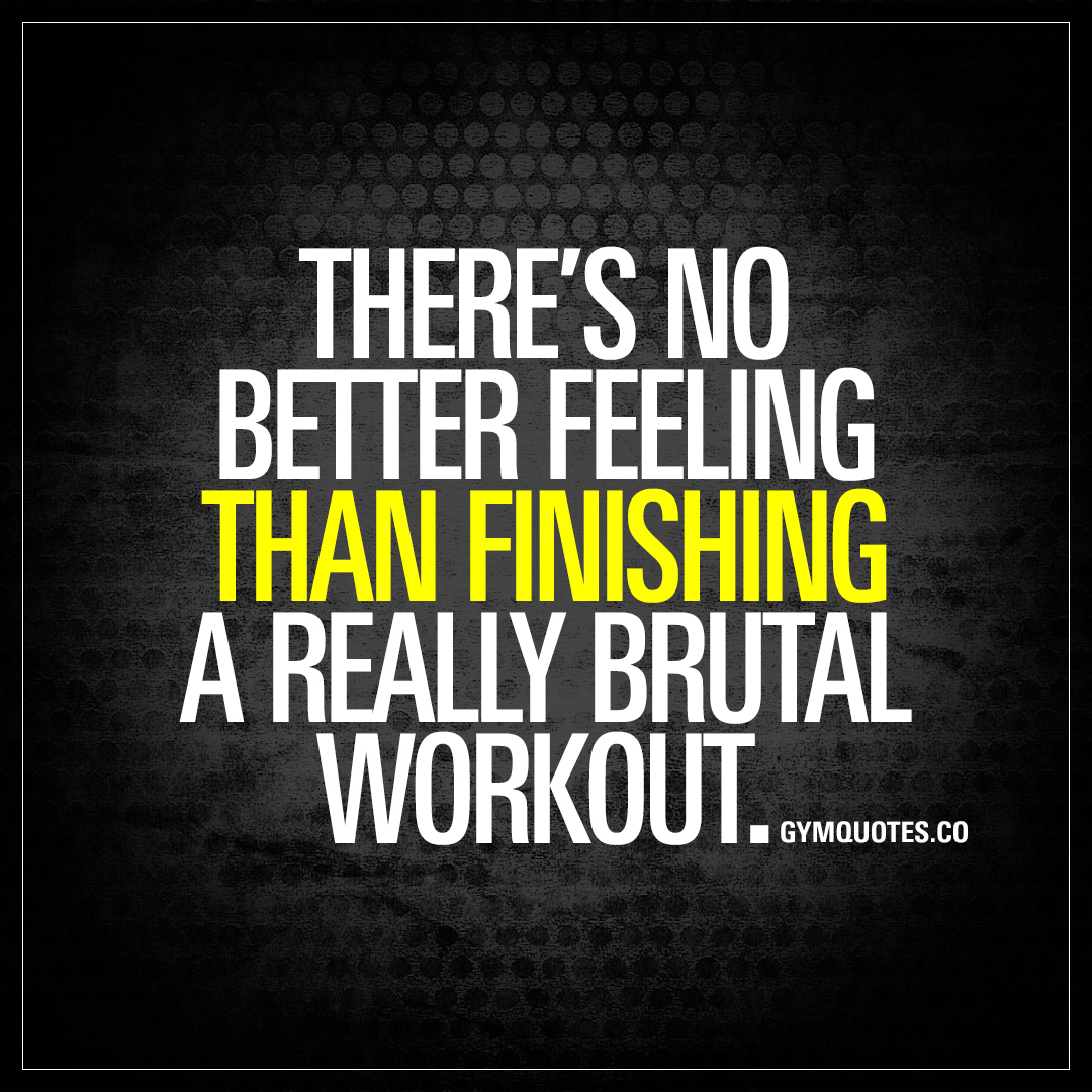 Work Out Quotes There's No Better Feeling Than Finishing A Really Brutal Workout