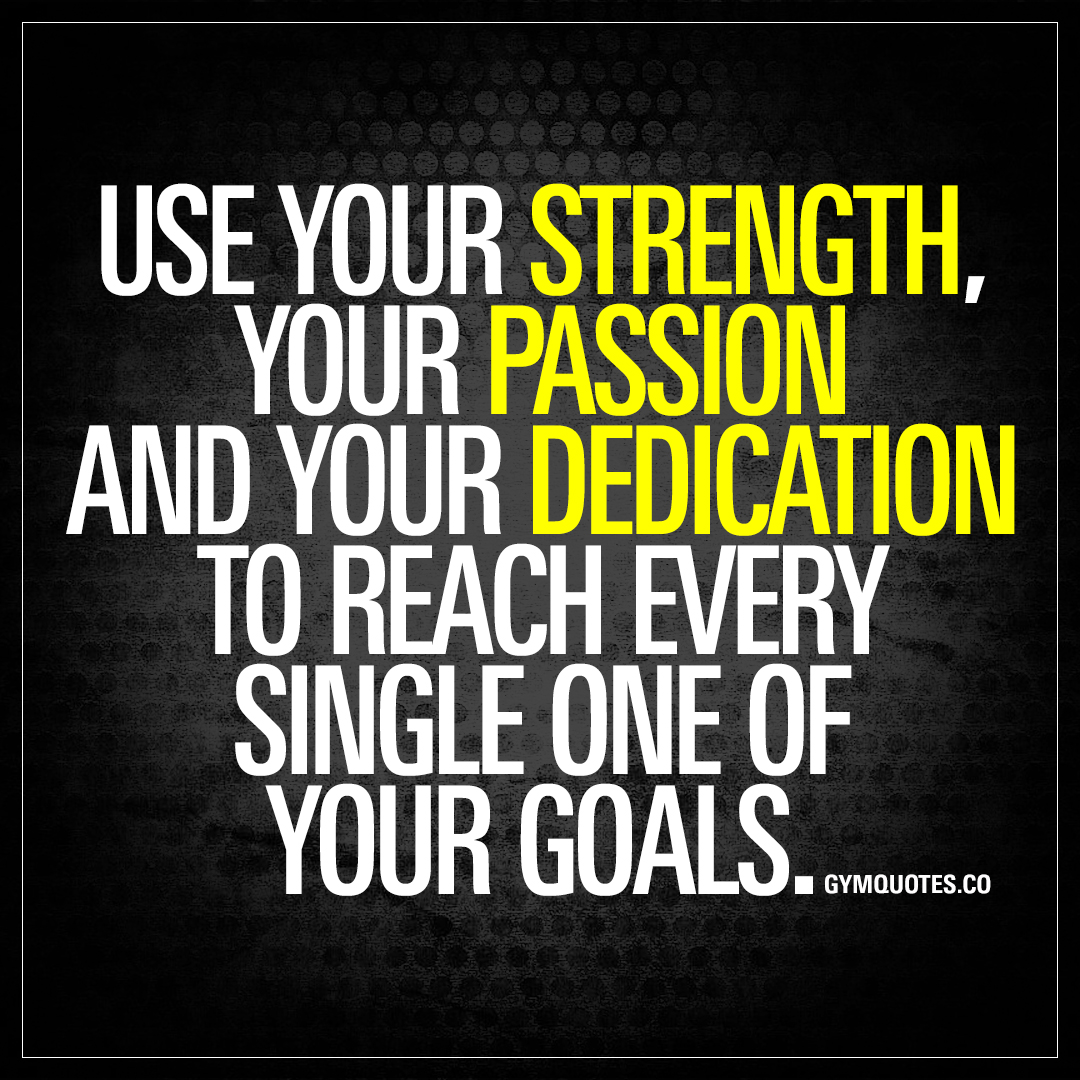Use your strength passion and dedication