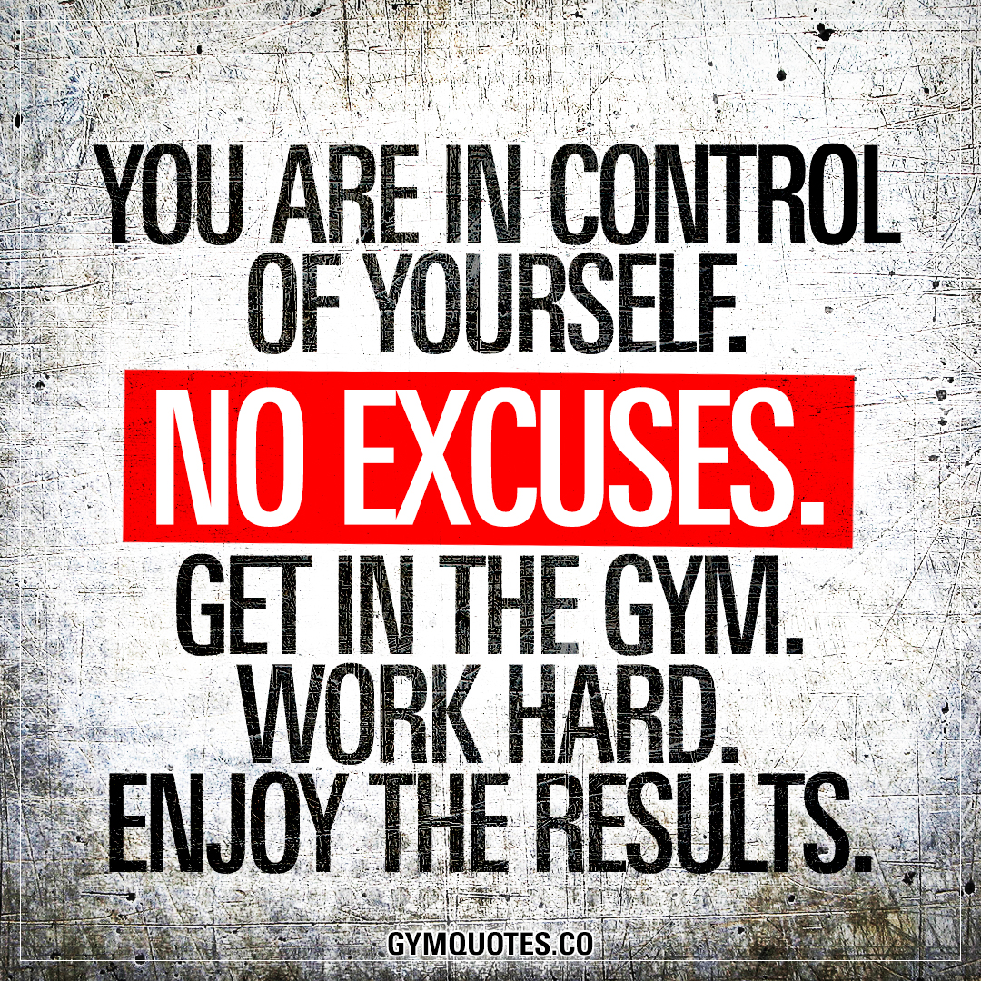 You are in control of yourself no excuses get the gym