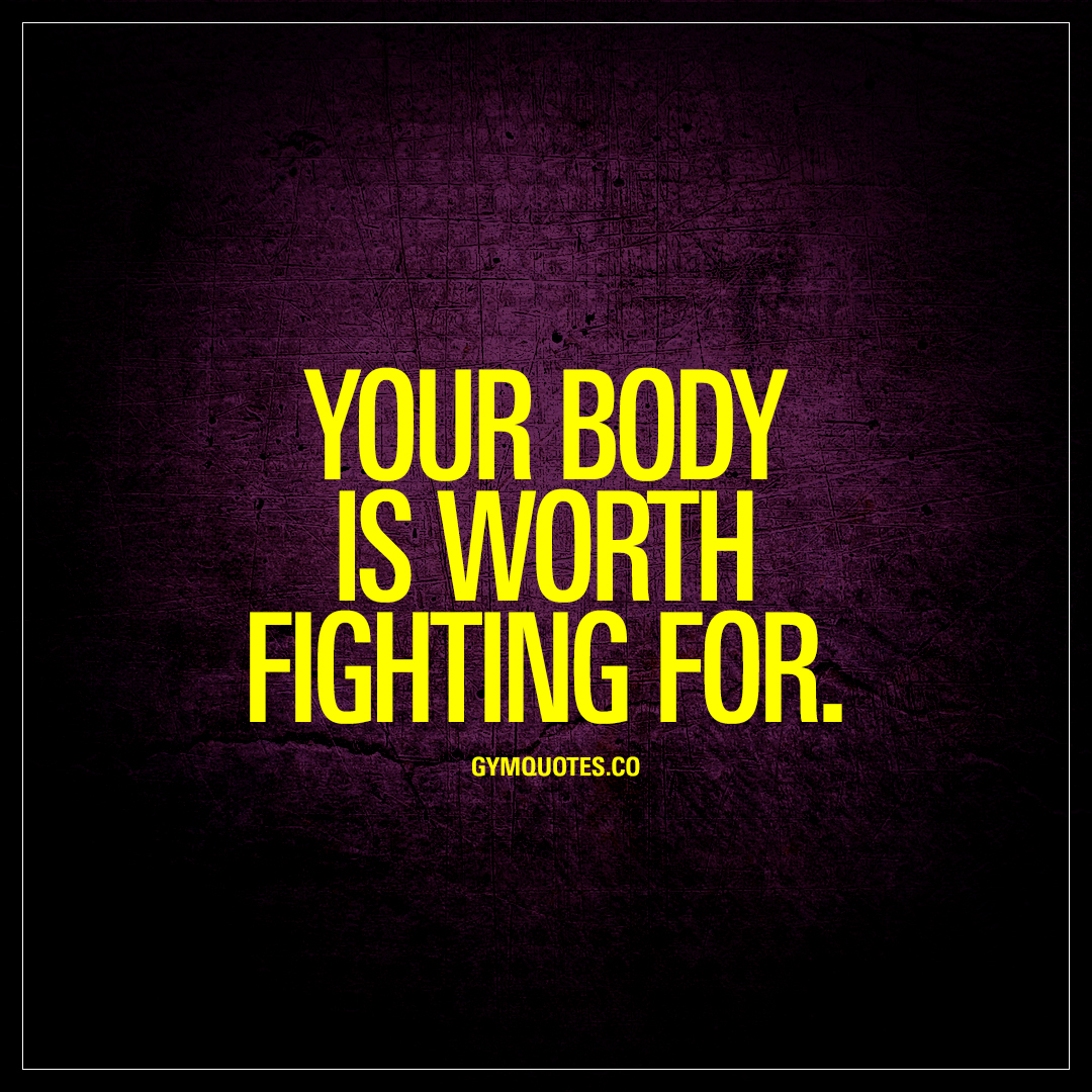 Your body is worth fighting for gym motivation quotes