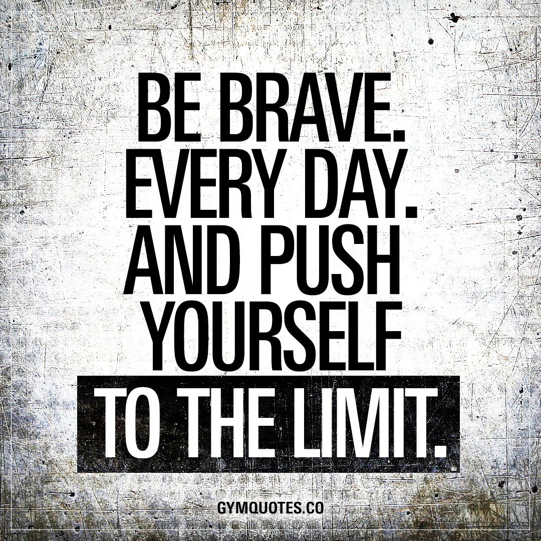 Brave Quotes Be Braveevery Dayand Push Yourself To The Limit  Gym Quotes