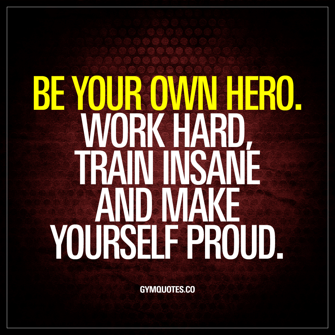 Hard Work Motivation Quotes: Be Your Own Hero. Work Hard, Train Insane And Make